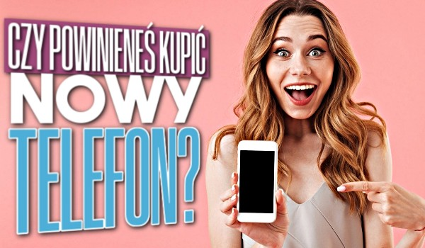 Czy powinieneś kupić nowy telefon?