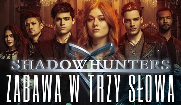 """Zabawa w trzy słowa — """"Shadowhunters""""!"""