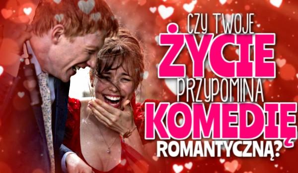Twoje życie przypomina komedię romantyczną?