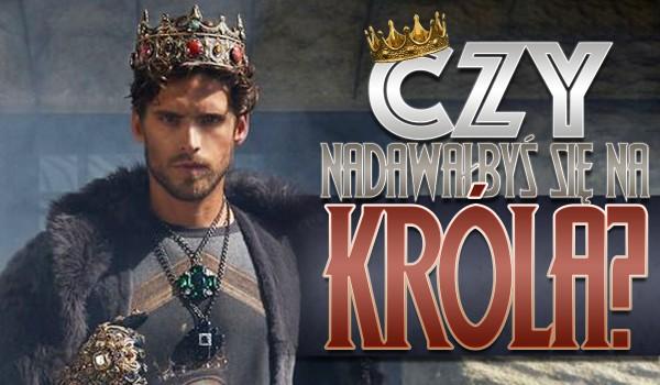 Czy nadawałbyś się na króla?