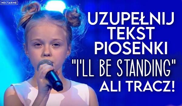 "Uzupełnij tekst piosenki ""I'll be standing"" Ali Tracz!"