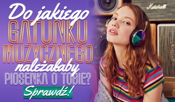 Do jakiego gatunku muzycznego należałaby piosenka o Tobie?