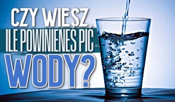 Czy wiesz, ile powinieneś pić wody?