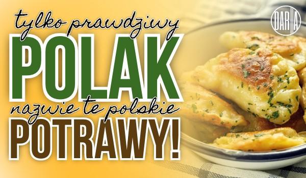 Tylko prawdziwy Polak nazwie te polskie potrawy!