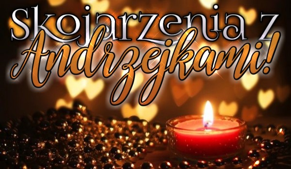 Skojarzenia z Andrzejkami!