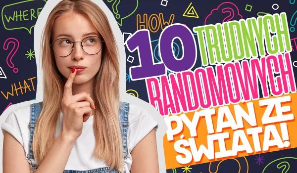 10 trudnych randomowych pytań ze świata!