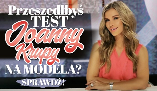 Czy zdałbyś test Joanny Krupy na modela?