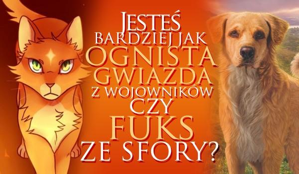 """Jesteś bardziej jak Ognista Gwiazda z ,,Wojowników"""" czy Fuks ze ,,Sfory""""?"""