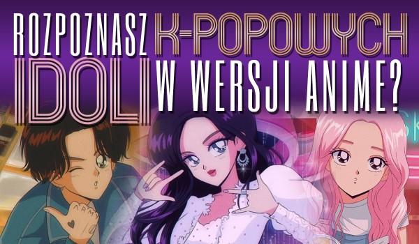 Czy rozpoznasz K-POPOWYCH idoli w wersji anime?