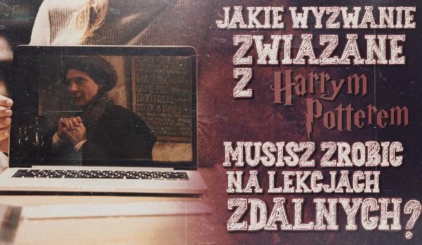 """Jakie wyzwanie związane z ,,Harrym Potterem"""" powinieneś wykonać na lekcjach zdalnych?"""