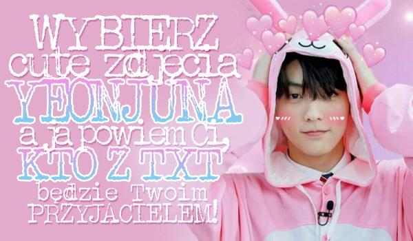 Wybierz cute zdjęcie Yeonjuna, a ja powiem Ci kto z TXT będzie Twoim przyjacielem!