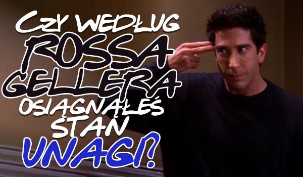 Czy według Rossa Gellera osiągnąłeś stan Unagi?