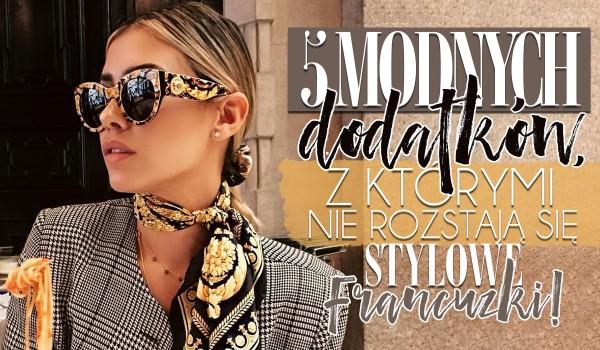 5 modnych ozdób i dodatków, z którymi nie rozstają się stylowe Francuzki!