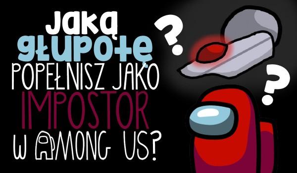 Jaką głupotę popełnisz jako impostor w Among Us?