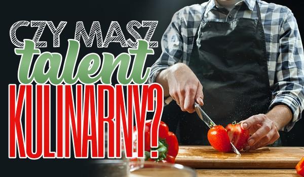 Czy masz talent kulinarny?
