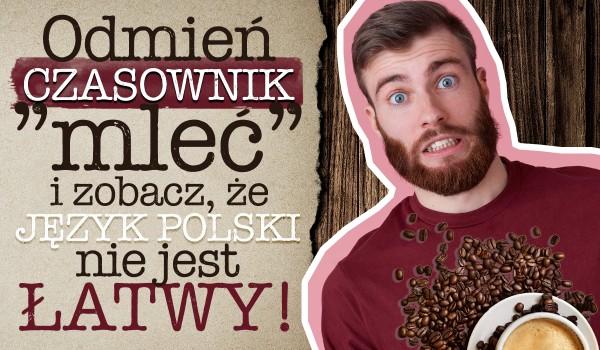 """Odmień czasownik """"mleć"""" i zobacz, że język polski nie jest łatwy!"""