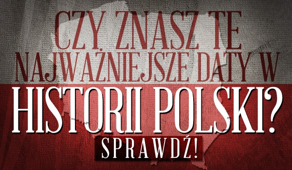 Najważniejsze daty w historii Polski. Pamiętasz wszystkie?
