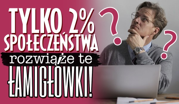 Tylko 2% społeczeństwa rozwiąże te łamigłówki!
