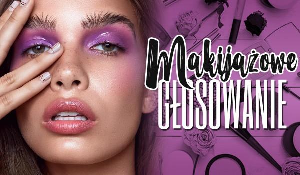 Makijażowe głosowanie!