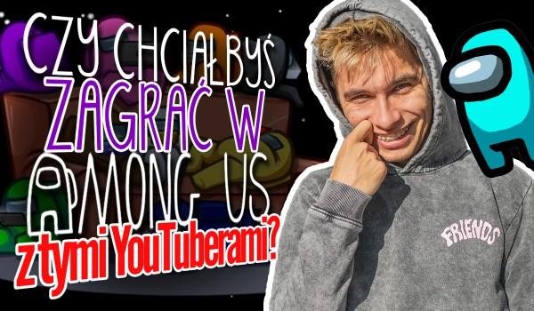 Czy zagrałbyś z tym YouTuberem w Among Us?