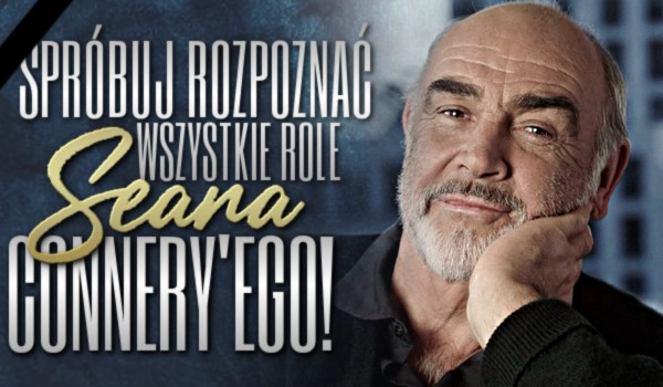 Spróbuj rozpoznać wszystkie role Seana Connery'ego!