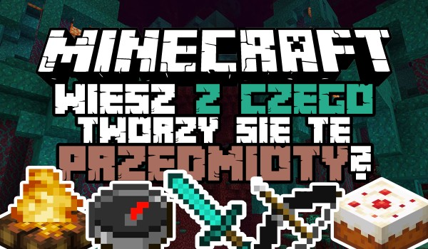 Minecraft – Czy zdołasz określić, z jakich rzeczy tworzy się dany przedmiot?