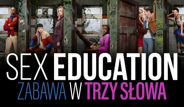 """Zabawa w trzy słowa — """"Sex Education""""!"""