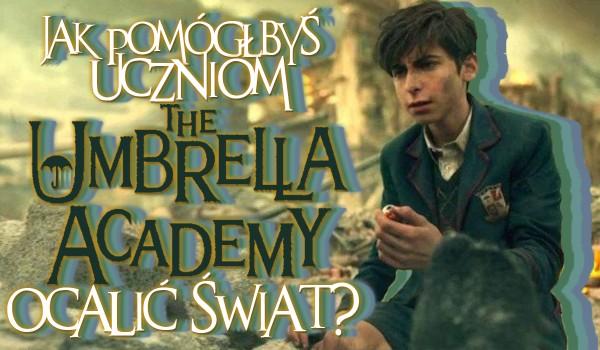 Jak pomógłbyś uczniom Umbrellla Academy w ocaleniu świata?