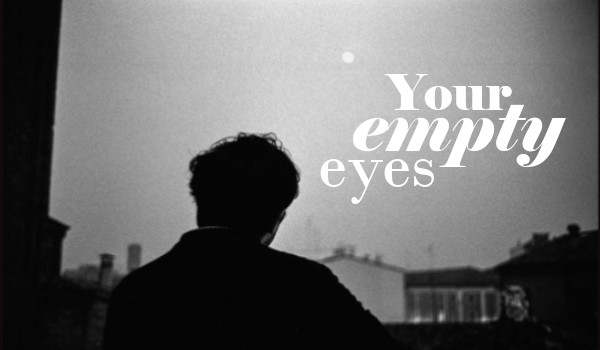 Your empty eyes