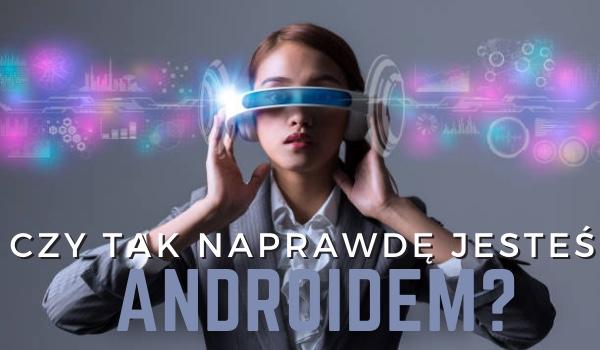 Czy tak naprawdę jesteś androidem?