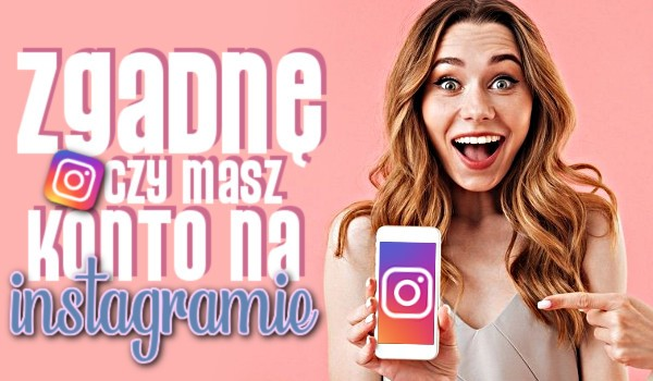 Zgadnę, czy masz konto na Instagramie!