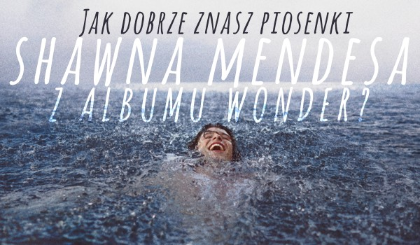 """Jak dobrze znasz piosenki Shawna Mendesa z albumu """"Wonder""""?"""