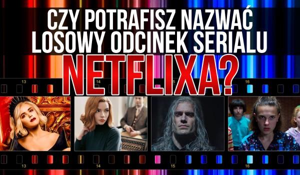 Czy potrafisz nazwać losowy odcinek danego serialu Netflixa?