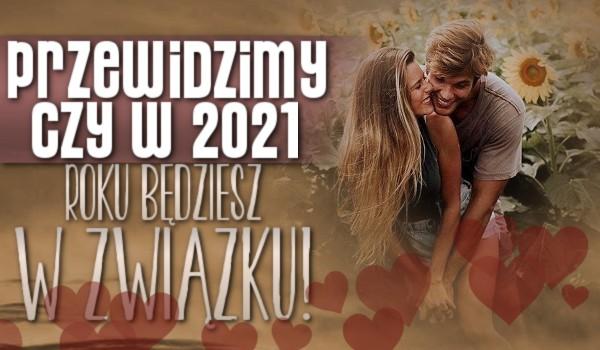 Uda nam się przewidzieć czy w 2021 roku będziesz w związku!