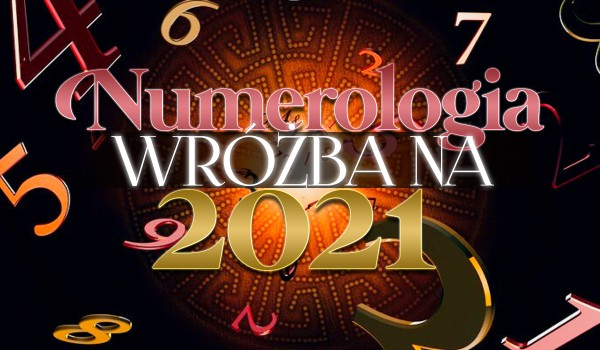 Numerologia – wróżba na 2021 rok!