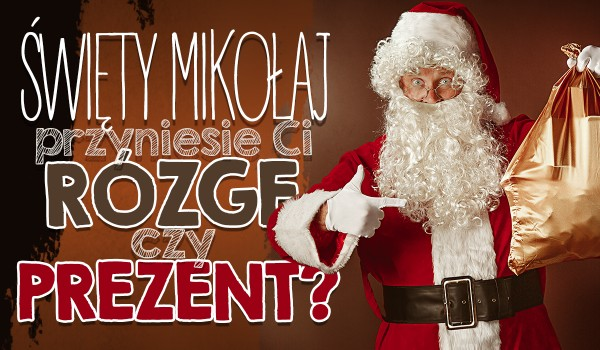 Święty Mikołaj przyniesie Ci rózgę czy prezent?