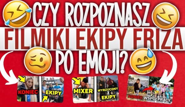 Czy rozpoznasz filmiki ekipy Friza po emoji?