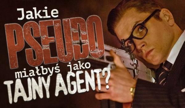 Jakie miałbyś pseudo jako tajny agent?