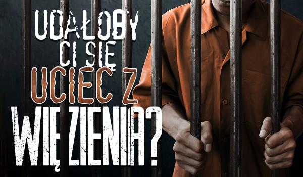 Czy uciekłbyś z więzienia?