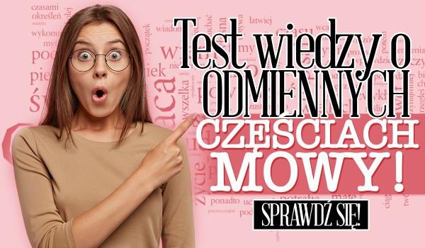 Test wiedzy o odmiennych częściach mowy!