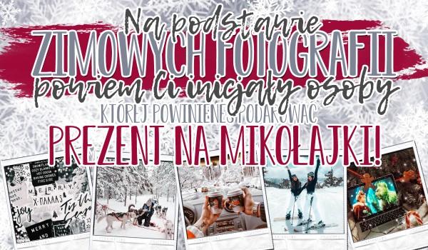 Na podstawie wybranych przez Ciebie zimowych fotografii, powiem Ci, inicjały osoby, której powinieneś podarować prezent na Mikołajki!