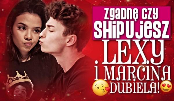 Zgadnę, czy shipujesz Lexy i Marcina Dubiela!