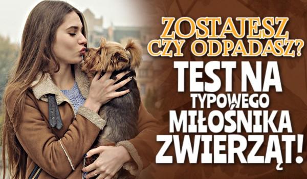 Zostajesz czy odpadasz? – Test na typowego miłośnika zwierząt!