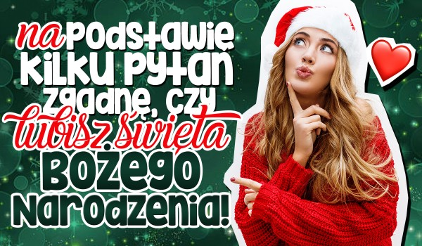 Na podstawie kilku pytań zgadnę, czy lubisz Święta Bożego Narodzenia!