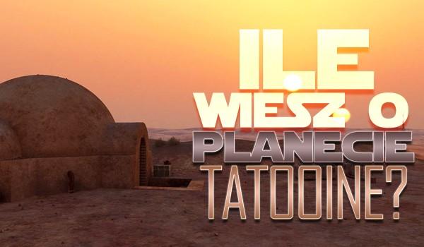 Ile wiesz o planecie Tatooine?