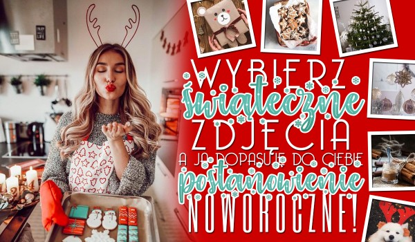Wybierz świąteczne zdjęcia, a ja dopasuję do Ciebie postanowienie noworoczne!