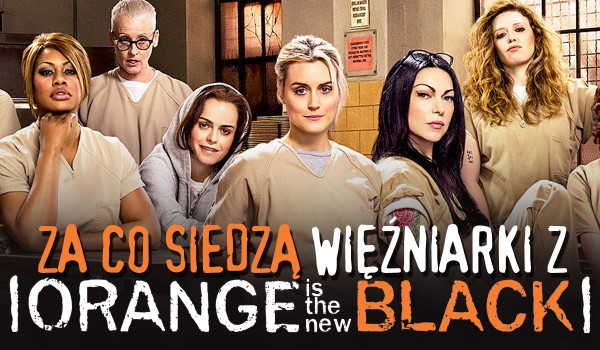 """Za co siedzą więźniarki z """"Orange Is The New Black""""?"""