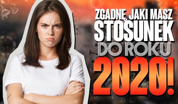 Spróbuję zgadnąć, jaki masz stosunek do roku 2020!