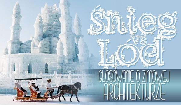 Śnieg vs lód. Głosowanie o zimowej architekturze!