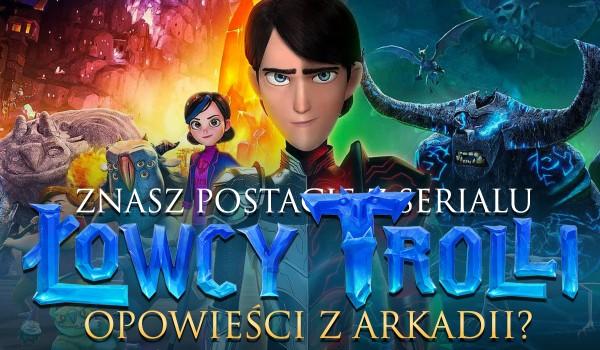 """Czy rozpoznasz postacie z serialu """"Łowcy trolli: Opowieści z Arkadii""""?"""